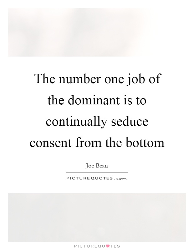 The number one job of the dominant is to continually seduce consent from the bottom Picture Quote #1