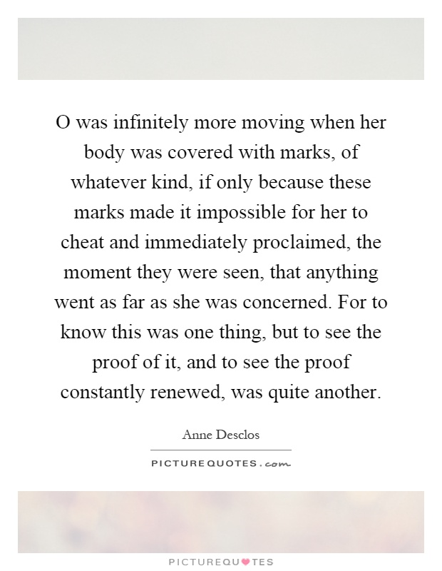 O was infinitely more moving when her body was covered with marks, of whatever kind, if only because these marks made it impossible for her to cheat and immediately proclaimed, the moment they were seen, that anything went as far as she was concerned. For to know this was one thing, but to see the proof of it, and to see the proof constantly renewed, was quite another Picture Quote #1