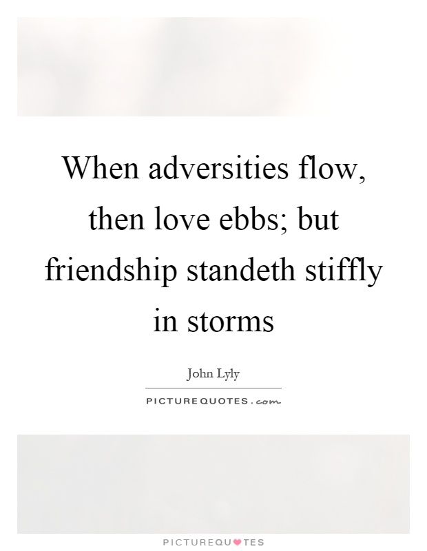 When adversities flow, then love ebbs; but friendship standeth stiffly in storms Picture Quote #1