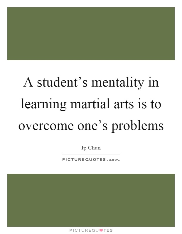 A student's mentality in learning martial arts is to overcome one's problems Picture Quote #1