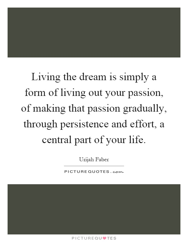 Living the dream is simply a form of living out your passion, of making that passion gradually, through persistence and effort, a central part of your life Picture Quote #1