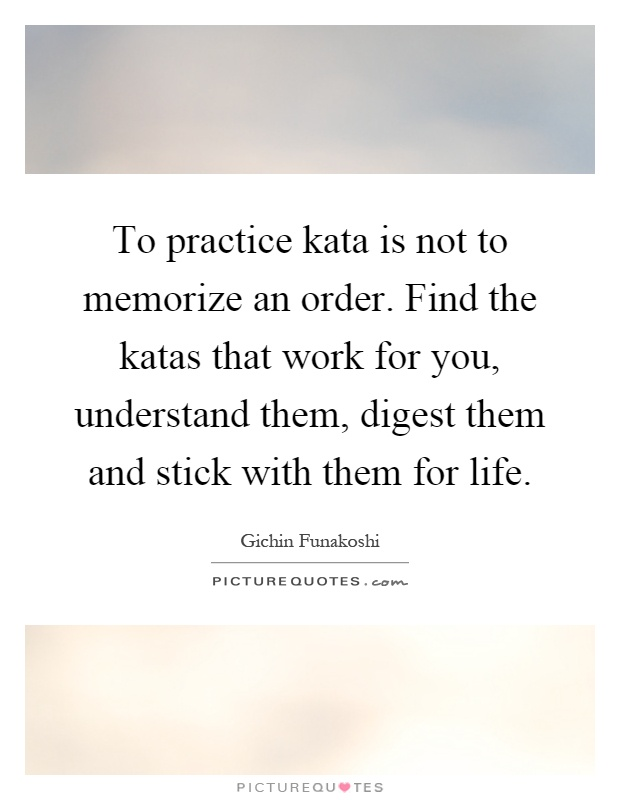 To practice kata is not to memorize an order. Find the katas that work for you, understand them, digest them and stick with them for life Picture Quote #1
