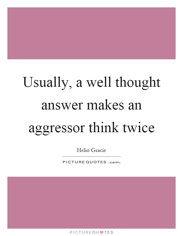 Usually, a well thought answer makes an aggressor think twice Picture Quote #1