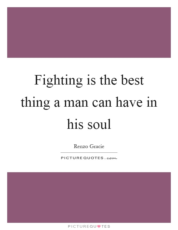 Fighting is the best thing a man can have in his soul Picture Quote #1