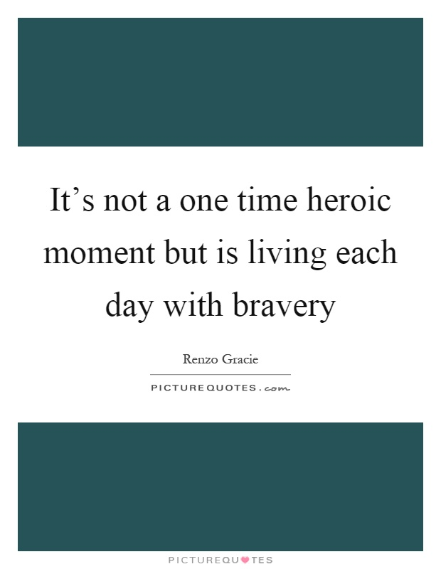 It's not a one time heroic moment but is living each day with bravery Picture Quote #1