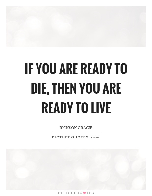 If you are ready to die, then you are ready to live Picture Quote #1