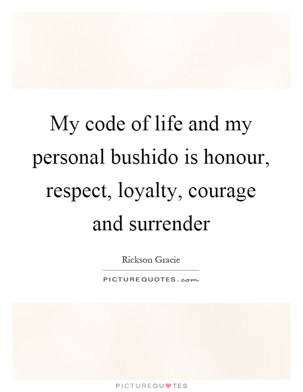 My code of life and my personal bushido is honour, respect, loyalty, courage and surrender Picture Quote #1
