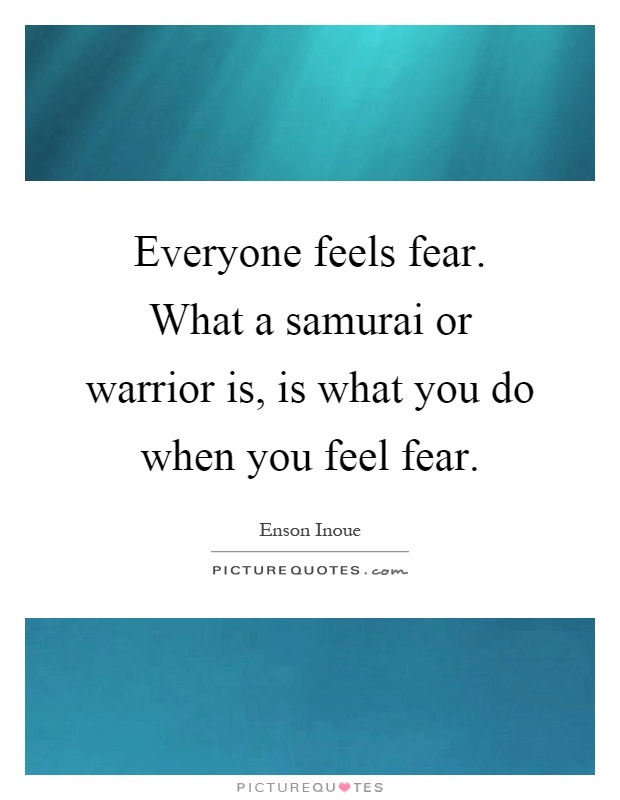 Everyone feels fear. What a samurai or warrior is, is what you do when you feel fear Picture Quote #1