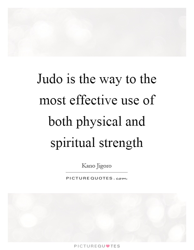 Judo is the way to the most effective use of both physical and spiritual strength Picture Quote #1