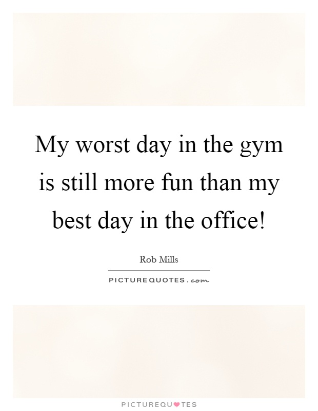 My worst day in the gym is still more fun than my best day in the office! Picture Quote #1