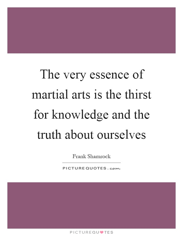 The very essence of martial arts is the thirst for knowledge and the truth about ourselves Picture Quote #1