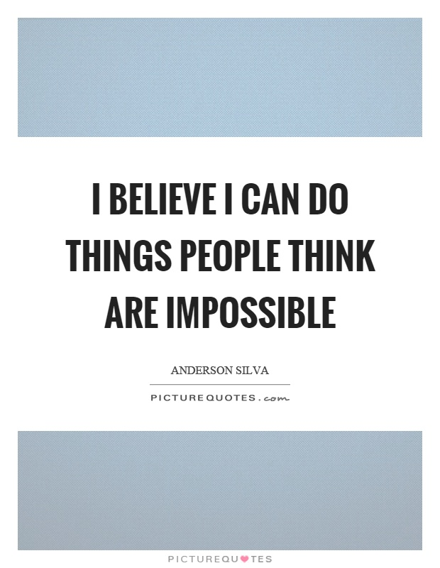 I believe I can do things people think are impossible Picture Quote #1