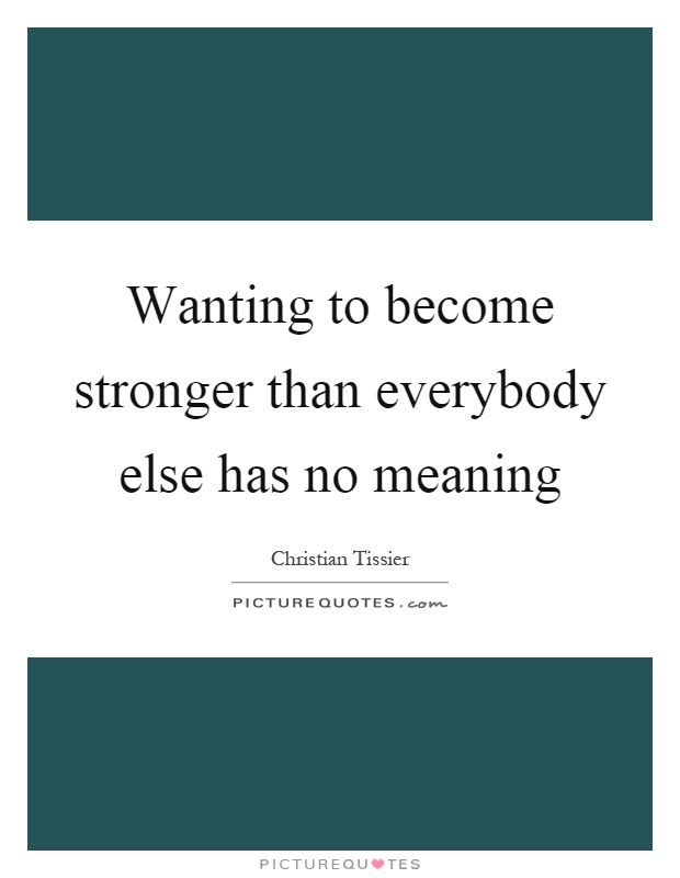 Wanting to become stronger than everybody else has no meaning Picture Quote #1