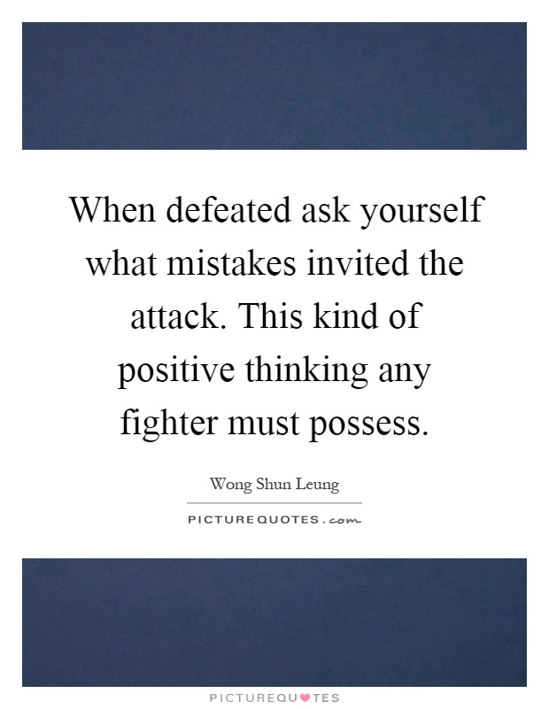 When defeated ask yourself what mistakes invited the attack. This kind of positive thinking any fighter must possess Picture Quote #1