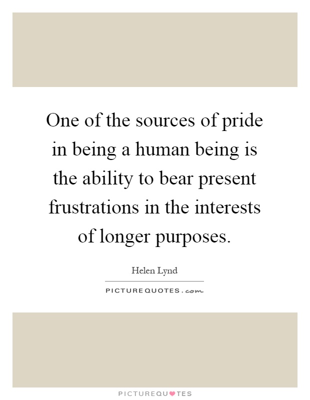 One of the sources of pride in being a human being is the ability to bear present frustrations in the interests of longer purposes Picture Quote #1