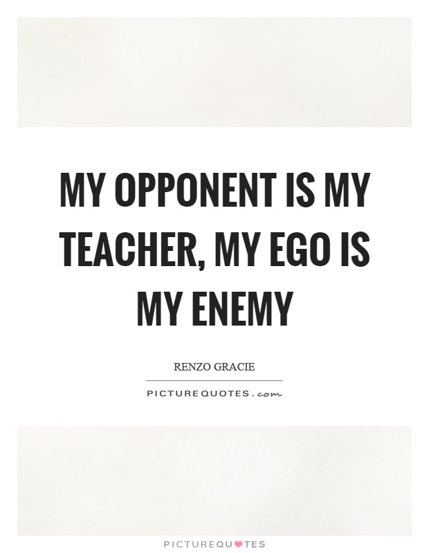 My opponent is my teacher, my ego is my enemy Picture Quote #1