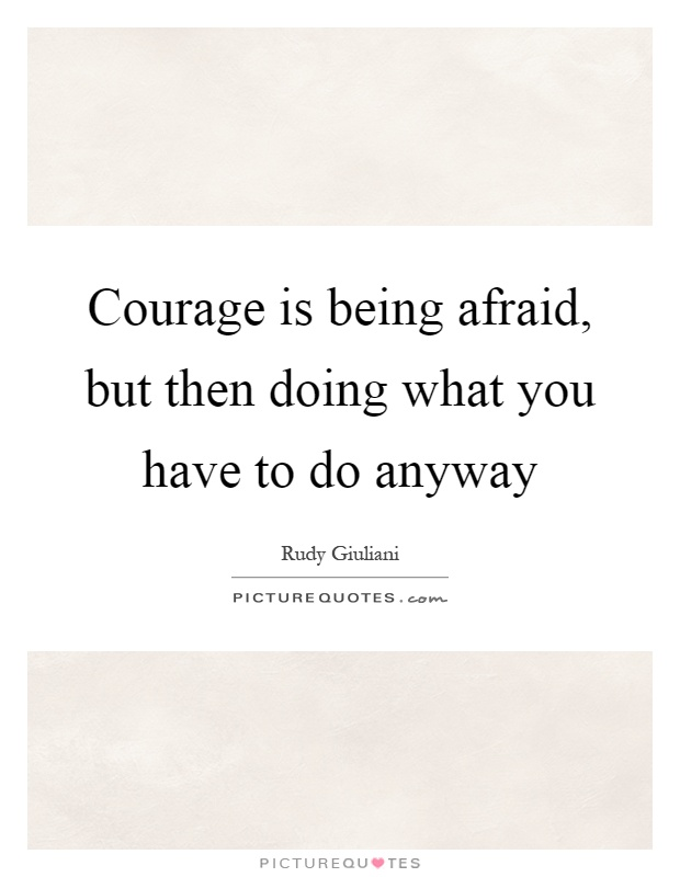 Courage is being afraid, but then doing what you have to do anyway Picture Quote #1