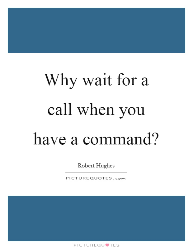 Why wait for a call when you have a command? Picture Quote #1