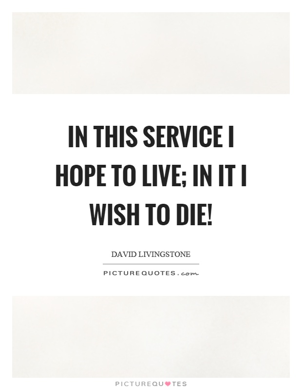 In this service I hope to live; in it I wish to die! Picture Quote #1
