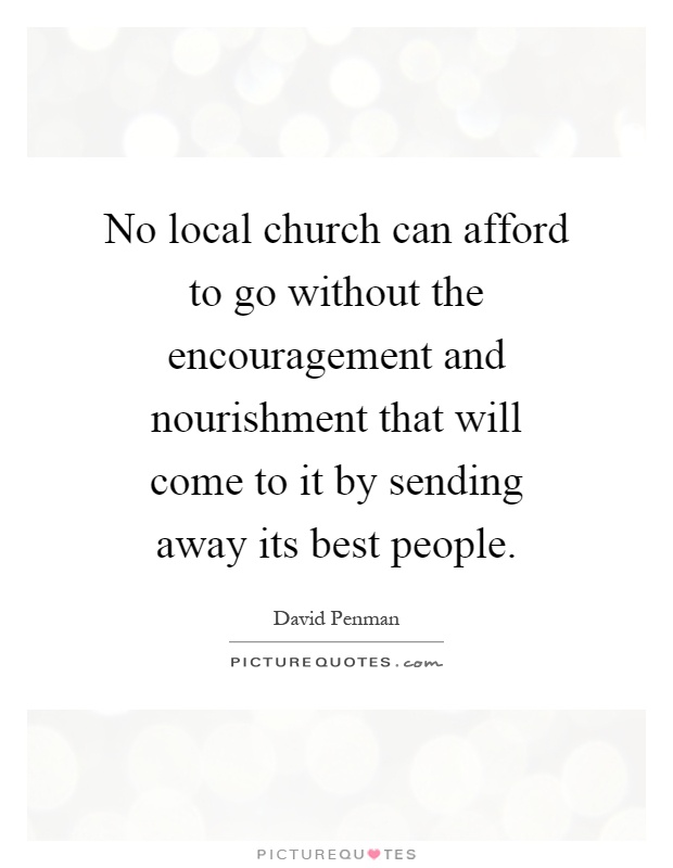 No local church can afford to go without the encouragement and nourishment that will come to it by sending away its best people Picture Quote #1