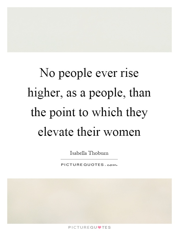 No people ever rise higher, as a people, than the point to which they elevate their women Picture Quote #1