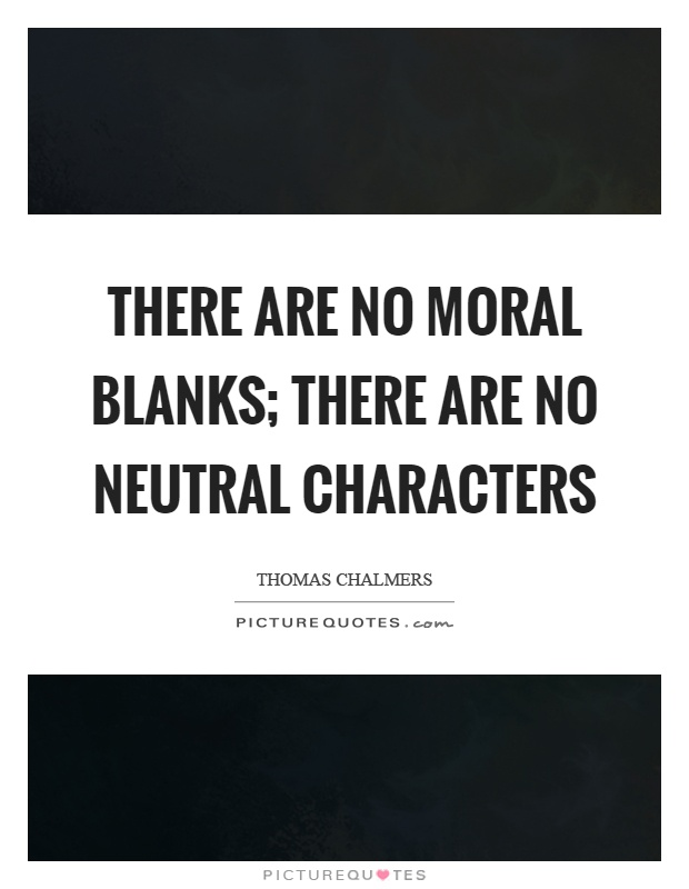 There are no moral blanks; there are no neutral characters Picture Quote #1