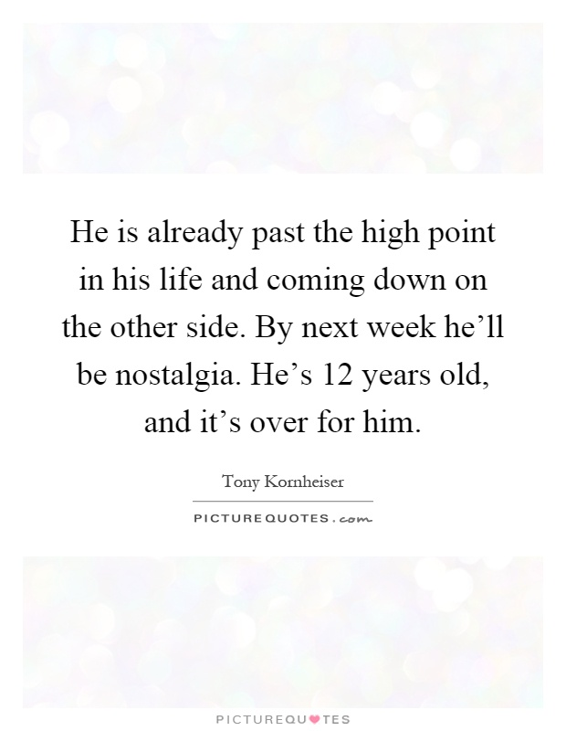 He is already past the high point in his life and coming down on the other side. By next week he'll be nostalgia. He's 12 years old, and it's over for him Picture Quote #1