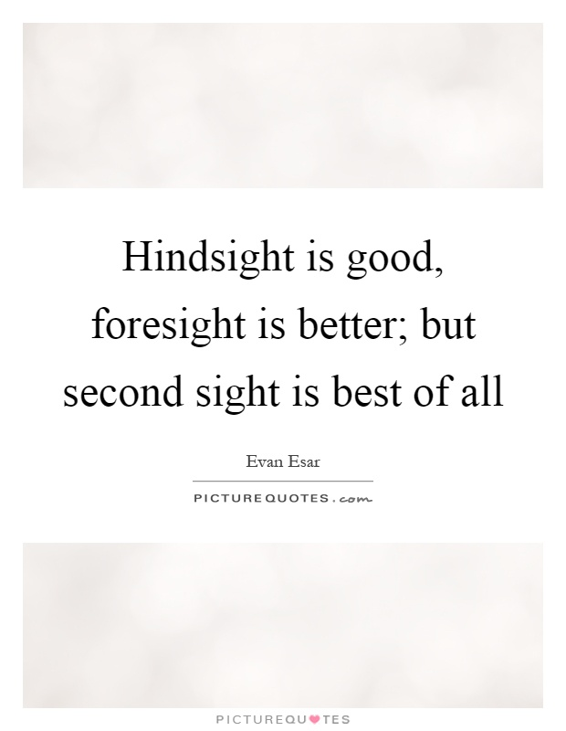 Hindsight is good, foresight is better; but second sight is best of all Picture Quote #1