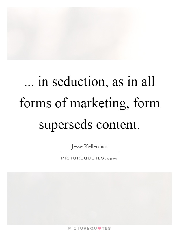 ... in seduction, as in all forms of marketing, form superseds content Picture Quote #1