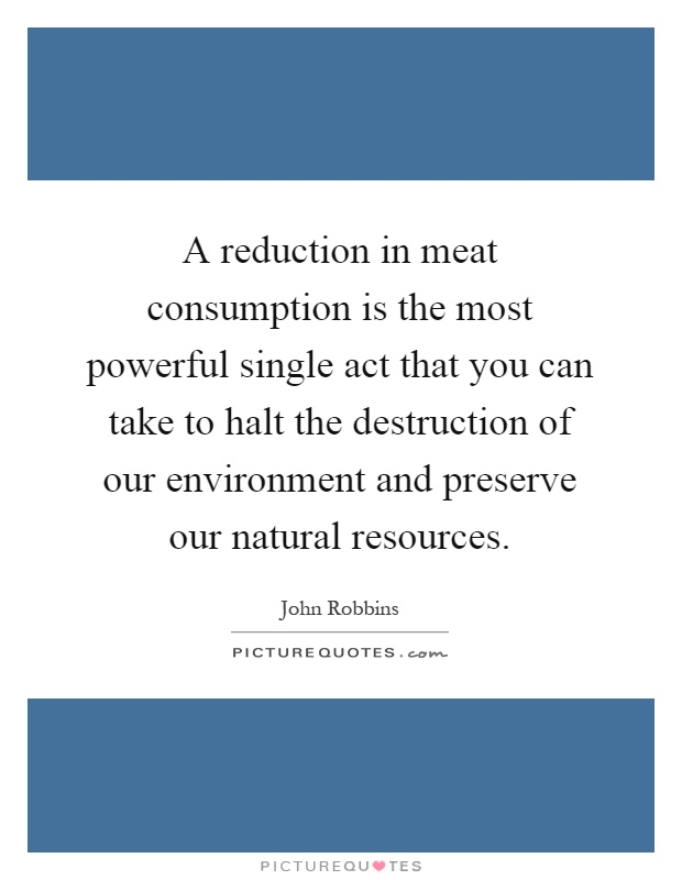 A reduction in meat consumption is the most powerful single act that you can take to halt the destruction of our environment and preserve our natural resources Picture Quote #1