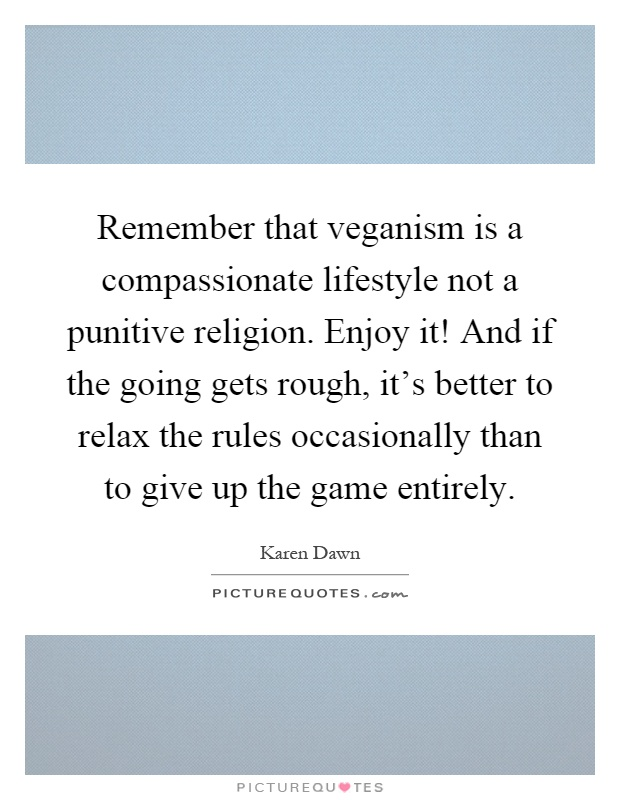 Remember that veganism is a compassionate lifestyle not a punitive religion. Enjoy it! And if the going gets rough, it's better to relax the rules occasionally than to give up the game entirely Picture Quote #1