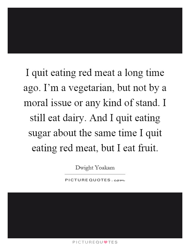 I quit eating red meat a long time ago. I'm a vegetarian, but not by a moral issue or any kind of stand. I still eat dairy. And I quit eating sugar about the same time I quit eating red meat, but I eat fruit Picture Quote #1