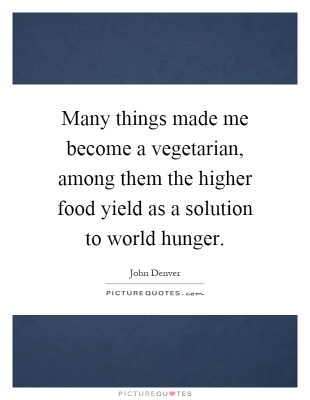 Many things made me become a vegetarian, among them the higher food yield as a solution to world hunger Picture Quote #1