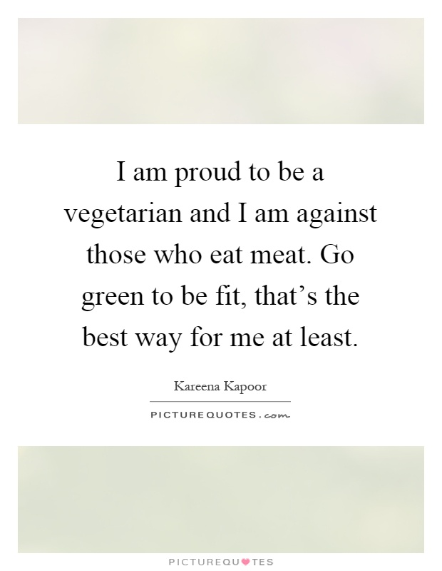 I am proud to be a vegetarian and I am against those who eat meat. Go green to be fit, that's the best way for me at least Picture Quote #1