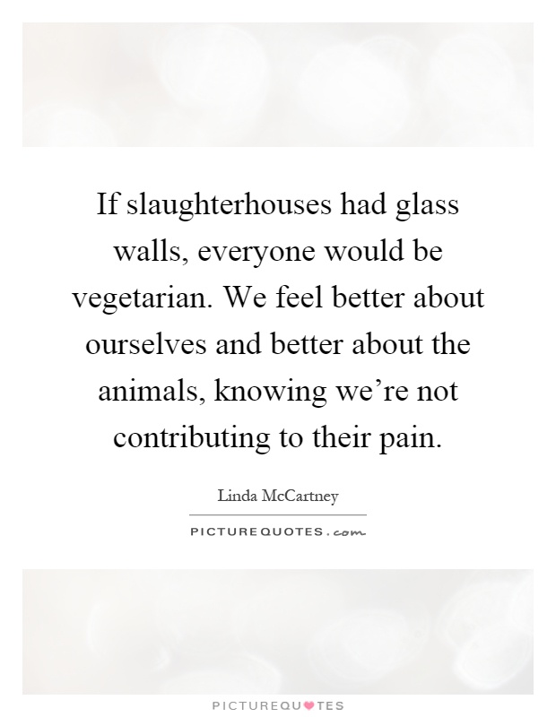 If slaughterhouses had glass walls, everyone would be vegetarian. We feel better about ourselves and better about the animals, knowing we're not contributing to their pain Picture Quote #1
