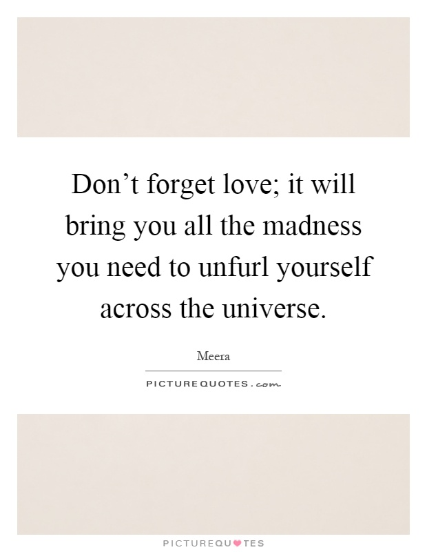 Don't forget love; it will bring you all the madness you need to unfurl yourself across the universe Picture Quote #1