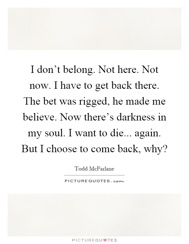 I don\'t belong. Not here. Not now. I have to get back there ...