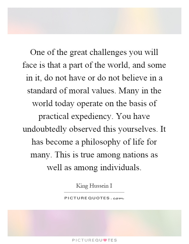 One of the great challenges you will face is that a part of the world, and some in it, do not have or do not believe in a standard of moral values. Many in the world today operate on the basis of practical expediency. You have undoubtedly observed this yourselves. It has become a philosophy of life for many. This is true among nations as well as among individuals Picture Quote #1