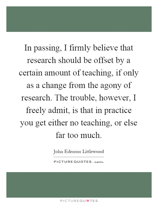 In passing, I firmly believe that research should be offset by a certain amount of teaching, if only as a change from the agony of research. The trouble, however, I freely admit, is that in practice you get either no teaching, or else far too much Picture Quote #1