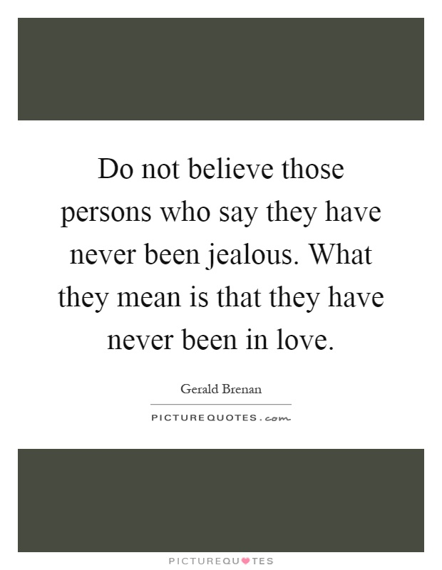Do not believe those persons who say they have never been jealous. What they mean is that they have never been in love Picture Quote #1