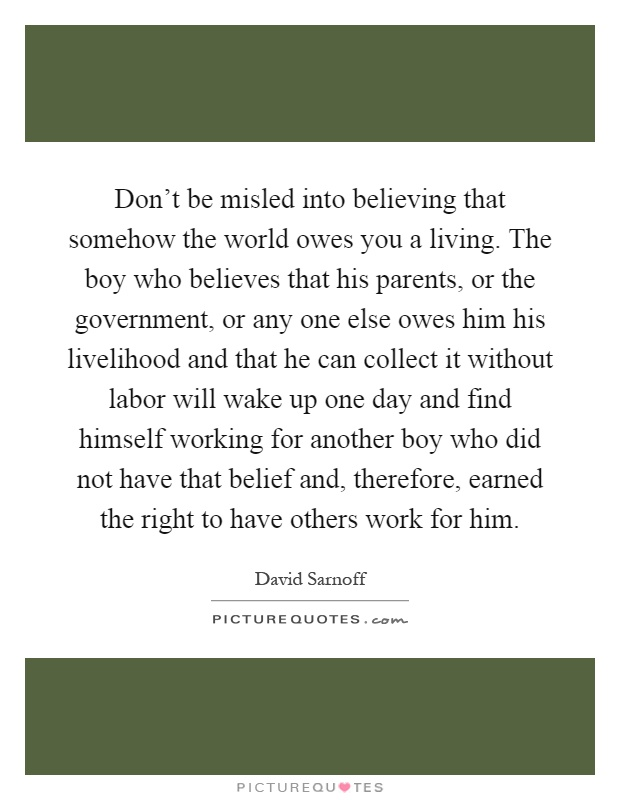 Don't be misled into believing that somehow the world owes you a living. The boy who believes that his parents, or the government, or any one else owes him his livelihood and that he can collect it without labor will wake up one day and find himself working for another boy who did not have that belief and, therefore, earned the right to have others work for him Picture Quote #1