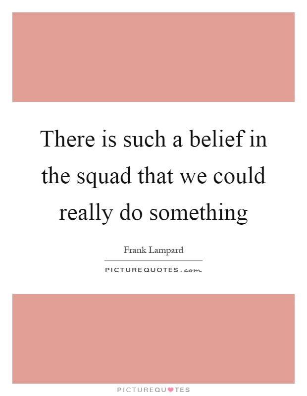 There is such a belief in the squad that we could really do something Picture Quote #1