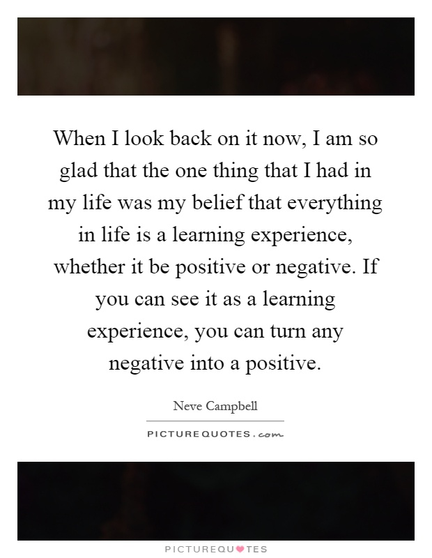 When I look back on it now, I am so glad that the one thing that I had in my life was my belief that everything in life is a learning experience, whether it be positive or negative. If you can see it as a learning experience, you can turn any negative into a positive Picture Quote #1