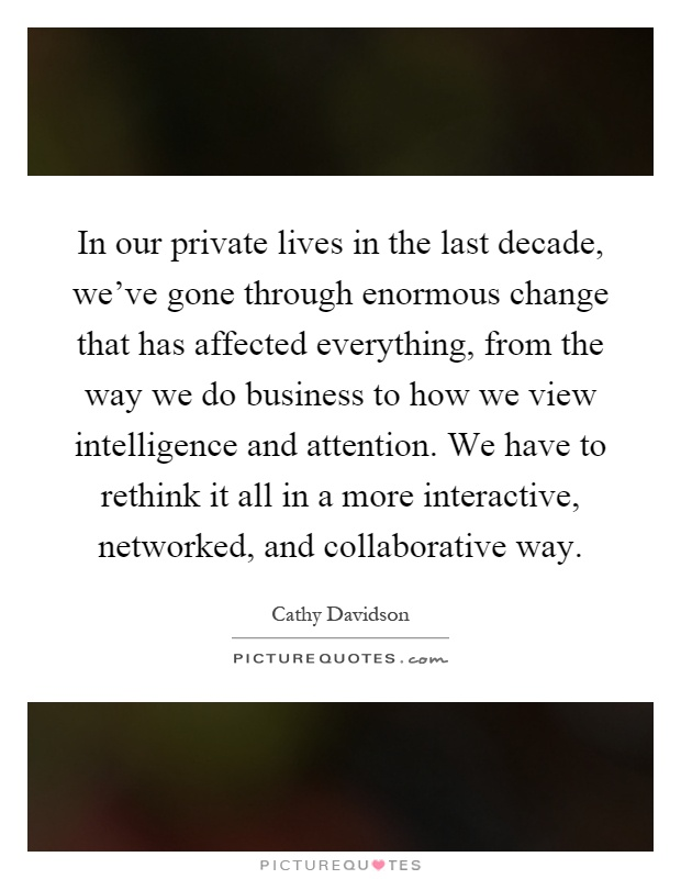 In our private lives in the last decade, we've gone through enormous change that has affected everything, from the way we do business to how we view intelligence and attention. We have to rethink it all in a more interactive, networked, and collaborative way Picture Quote #1