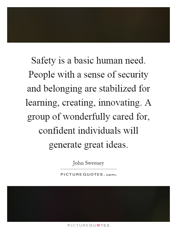 Safety is a basic human need. People with a sense of security and belonging are stabilized for learning, creating, innovating. A group of wonderfully cared for, confident individuals will generate great ideas Picture Quote #1