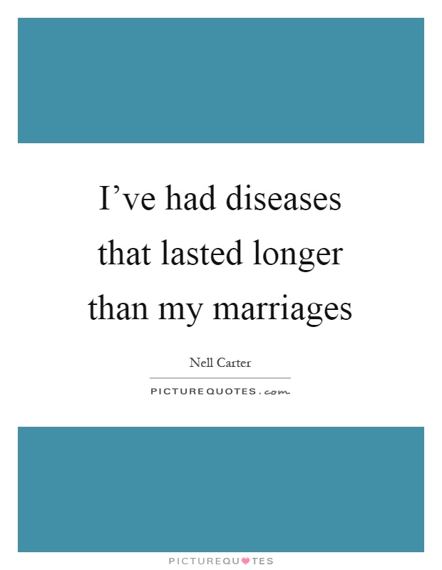 I've had diseases that lasted longer than my marriages Picture Quote #1
