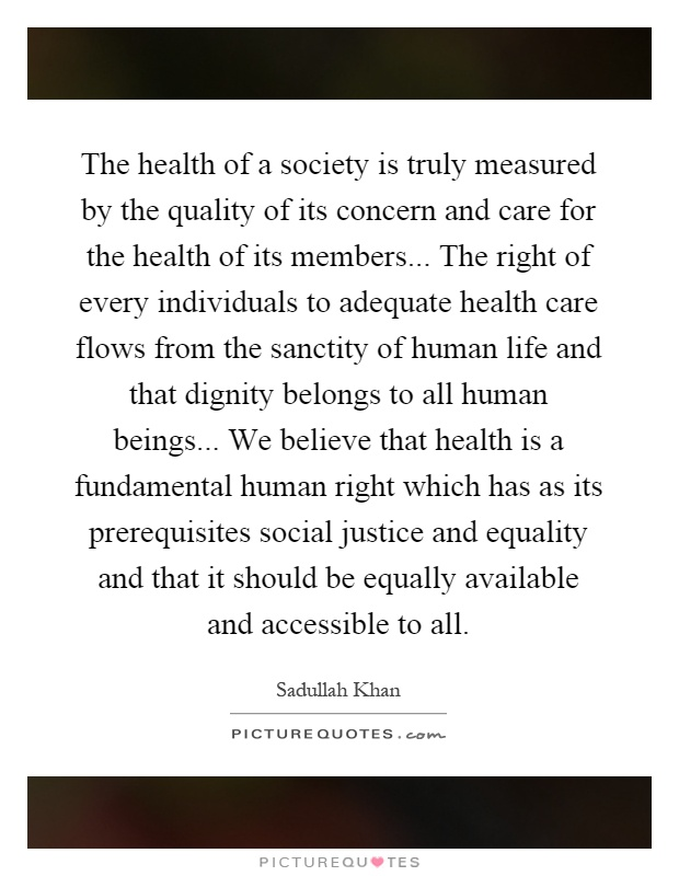 The health of a society is truly measured by the quality of its concern and care for the health of its members... The right of every individuals to adequate health care flows from the sanctity of human life and that dignity belongs to all human beings... We believe that health is a fundamental human right which has as its prerequisites social justice and equality and that it should be equally available and accessible to all Picture Quote #1
