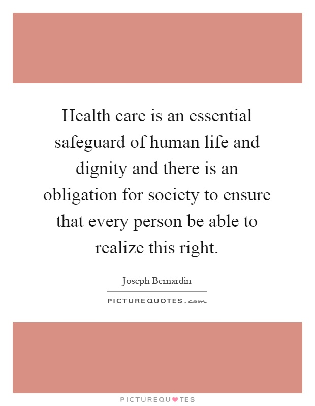 Health care is an essential safeguard of human life and dignity and there is an obligation for society to ensure that every person be able to realize this right Picture Quote #1