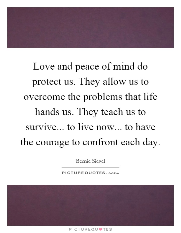 Love and peace of mind do protect us. They allow us to overcome the problems that life hands us. They teach us to survive... to live now... to have the courage to confront each day Picture Quote #1