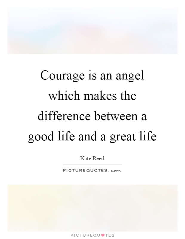 Courage is an angel which makes the difference between a good life and a great life Picture Quote #1